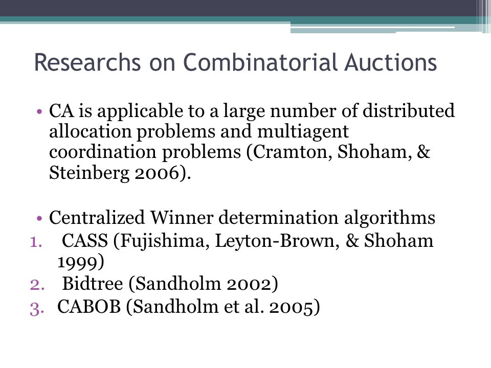 Researches on Combinatorial Auctions These centralize actions don't fit multiagent systems where: 1.Agents own computational resources 2.Agents have localized information PAUSE auction has been developed and distribute the winner determination problem among agents