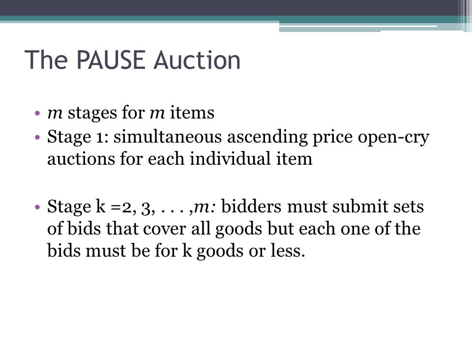 The PAUSE Auction m stages for m items Stage 1: simultaneous ascending price open-cry auctions for each individual item Stage k =2, 3,...,m: bidders must submit sets of bids that cover all goods but each one of the bids must be for k goods or less.