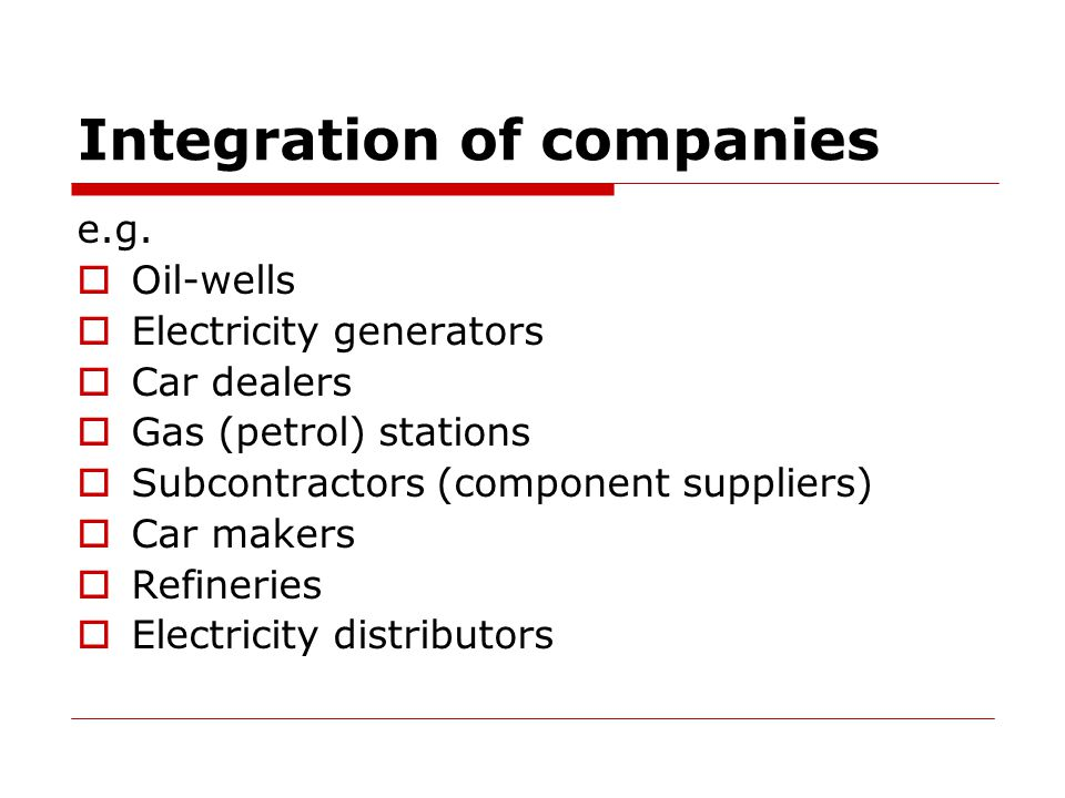 Examples of different types of integration:  oil wells  refineries  petrol stations  component suppliers  car makers  car dealers  car maker A + car maker B  refineries + electricity generators