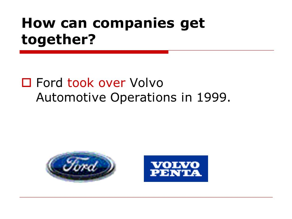 How can companies get together  Ford took over Volvo Automotive Operations in 1999.