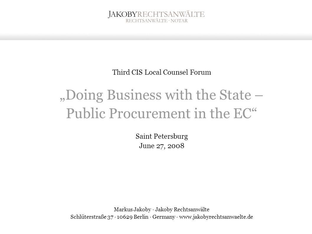 "Third CIS Local Counsel Forum ""Doing Business with the State – Public Procurement in the EC Saint Petersburg June 27, 2008 Markus Jakoby · Jakoby Rechtsanwälte Schlüterstraße 37 · 10629 Berlin · Germany · www.jakobyrechtsanwaelte.de"