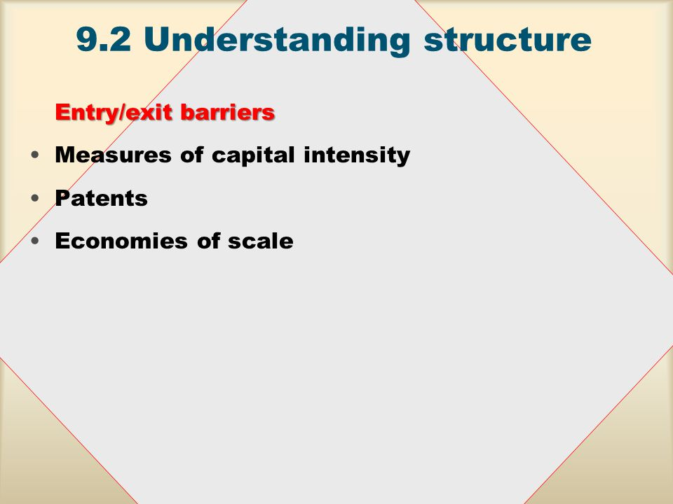 9.2 Understanding structure Capitalisation measures We can use the number of workers/operatives per $1 million of sales or capital-labour ratios Demand conditions This is to capture demand characteristics of a market or an industry Rothschild indexRothschild index measures the ratio of own price elasticity of demand for the total market, T, to the own price elasticity of demand for an individual firm, Fi, R = E T / E Fi It takes values between 0 and 1 (similar elasticities)