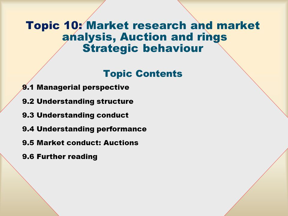 Topic 10: Market research and market analysis, Auction and rings Strategic behaviour Topic Contents 9.1 Managerial perspective 9.2 Understanding structure 9.3 Understanding conduct 9.4 9.4 Understanding performance 9.5 Market conduct: Auctions 9.6 Further reading
