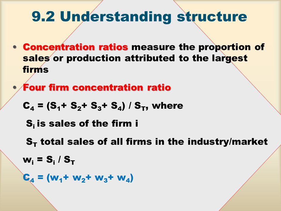9.2 Understanding structure Concentration ratiosConcentration ratios measure the proportion of sales or production attributed to the largest firms Four firm concentration ratioFour firm concentration ratio C 4 = (S 1 + S 2 + S 3 + S 4 ) / S T, where S i is sales of the firm i S T total sales of all firms in the industry/market w i = S i / S T C 4 = (w 1 + w 2 + w 3 + w 4 )