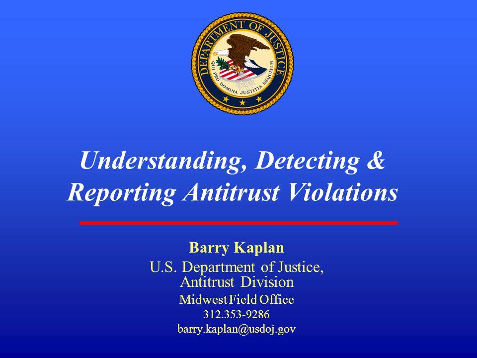 1 Understanding, Detecting & Reporting Antitrust Violations Barry Kaplan U.S. Department of Justice, Antitrust Division Midwest Field Office 312.353-9