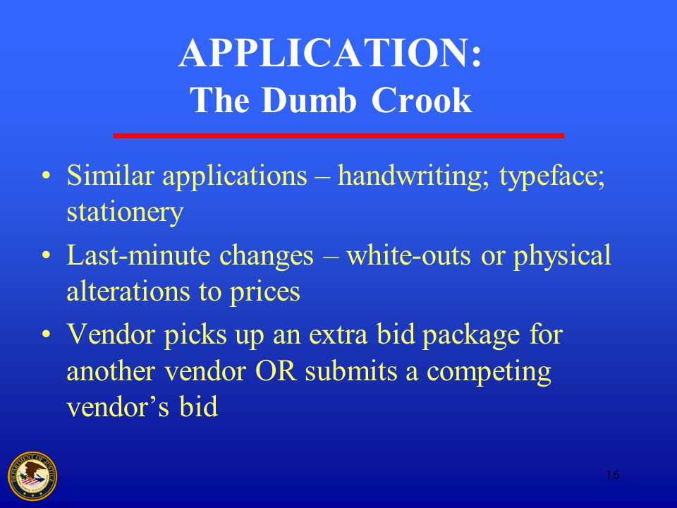 16 APPLICATION: The Dumb Crook Similar applications – handwriting; typeface; stationery Last-minute changes – white-outs or physical alterations to prices Vendor picks up an extra bid package for another vendor OR submits a competing vendor's bid