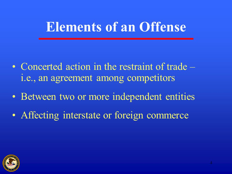 4 Elements of an Offense Concerted action in the restraint of trade – i.e., an agreement among competitors Between two or more independent entities Affecting interstate or foreign commerce