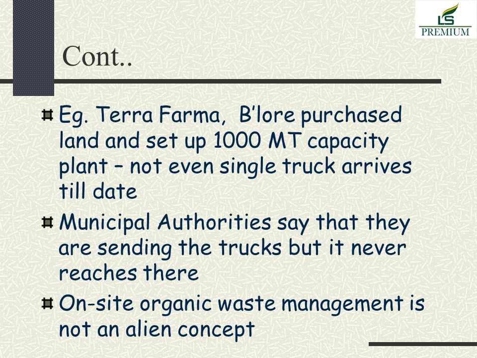 Cont.. Eg. Terra Farma, B'lore purchased land and set up 1000 MT capacity plant – not even single truck arrives till date Municipal Authorities say th