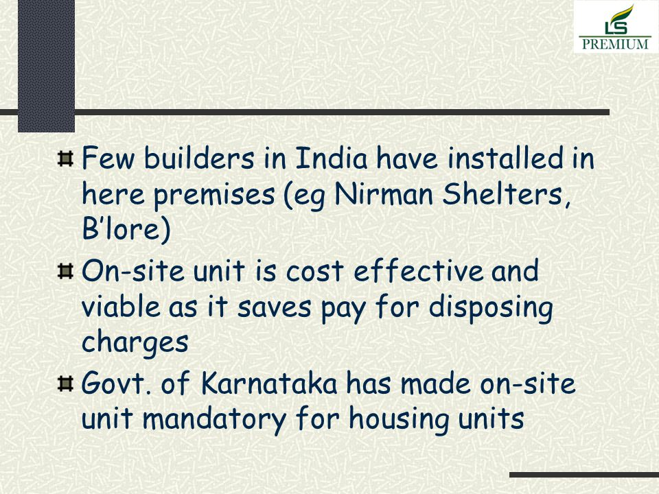 Few builders in India have installed in here premises (eg Nirman Shelters, B'lore) On-site unit is cost effective and viable as it saves pay for disposing charges Govt.