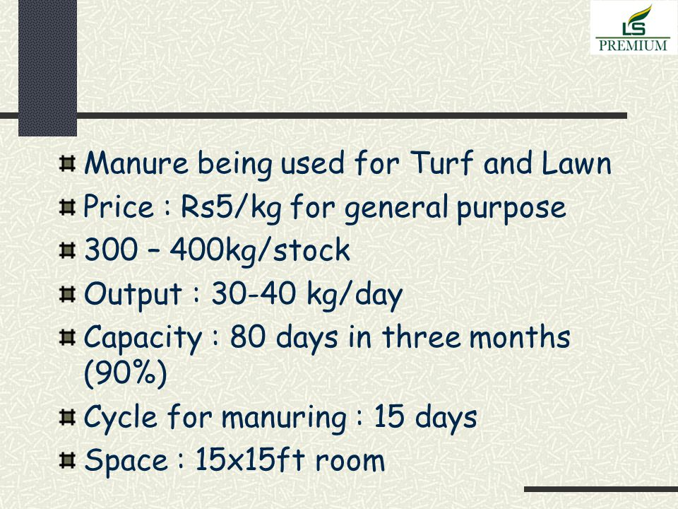 Manure being used for Turf and Lawn Price : Rs5/kg for general purpose 300 – 400kg/stock Output : 30-40 kg/day Capacity : 80 days in three months (90%) Cycle for manuring : 15 days Space : 15x15ft room