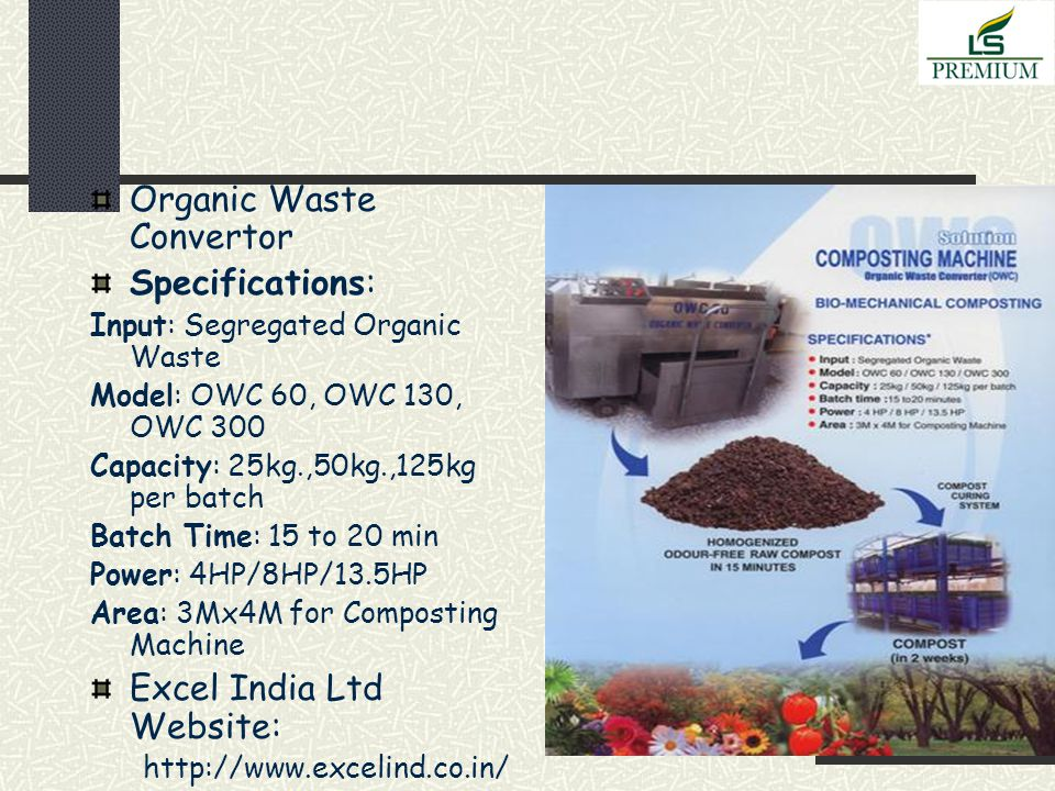 Organic Waste Convertor Specifications: Input: Segregated Organic Waste Model: OWC 60, OWC 130, OWC 300 Capacity: 25kg.,50kg.,125kg per batch Batch Time: 15 to 20 min Power: 4HP/8HP/13.5HP Area: 3Mx4M for Composting Machine Excel India Ltd Website: http://www.excelind.co.in/