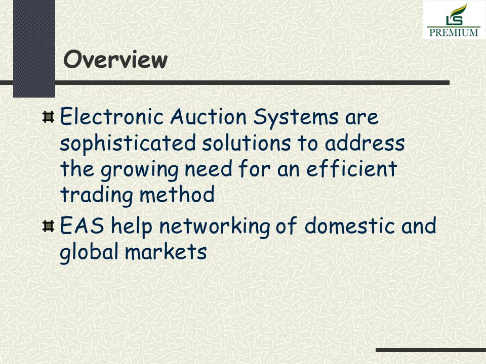 Overview Electronic Auction Systems are sophisticated solutions to address the growing need for an efficient trading method EAS help networking of domestic and global markets