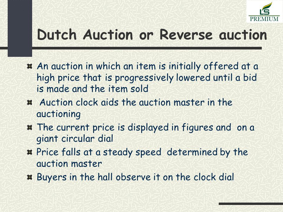Dutch Auction or Reverse auction An auction in which an item is initially offered at a high price that is progressively lowered until a bid is made and the item sold Auction clock aids the auction master in the auctioning The current price is displayed in figures and on a giant circular dial Price falls at a steady speed determined by the auction master Buyers in the hall observe it on the clock dial