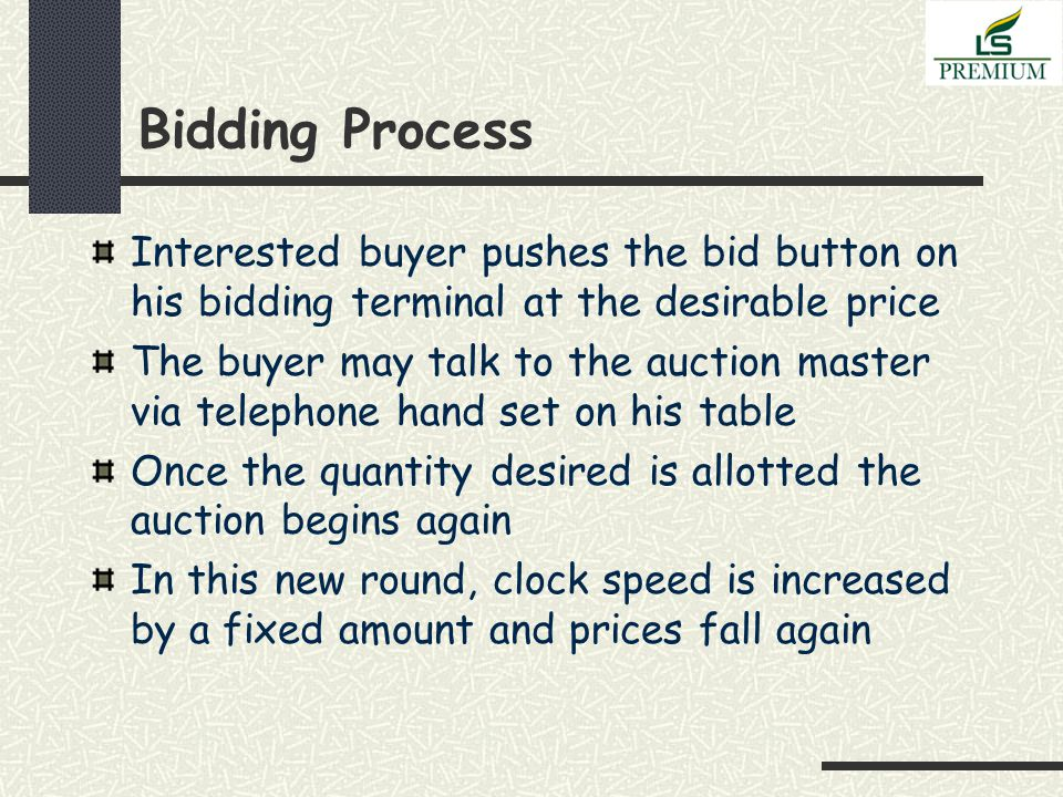 Bidding Process Interested buyer pushes the bid button on his bidding terminal at the desirable price The buyer may talk to the auction master via telephone hand set on his table Once the quantity desired is allotted the auction begins again In this new round, clock speed is increased by a fixed amount and prices fall again