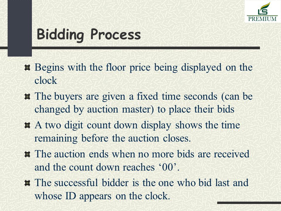 Bidding Process Begins with the floor price being displayed on the clock The buyers are given a fixed time seconds (can be changed by auction master) to place their bids A two digit count down display shows the time remaining before the auction closes.