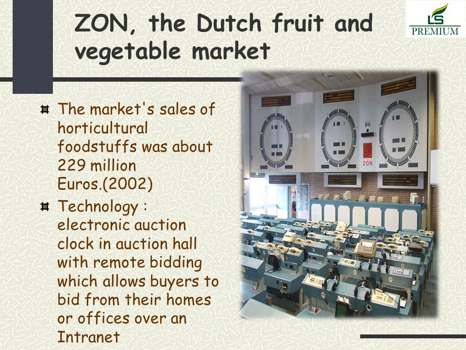 ZON, the Dutch fruit and vegetable market The market s sales of horticultural foodstuffs was about 229 million Euros.(2002) Technology : electronic auction clock in auction hall with remote bidding which allows buyers to bid from their homes or offices over an Intranet