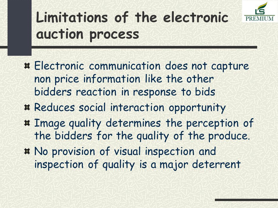 Limitations of the electronic auction process Electronic communication does not capture non price information like the other bidders reaction in response to bids Reduces social interaction opportunity Image quality determines the perception of the bidders for the quality of the produce.