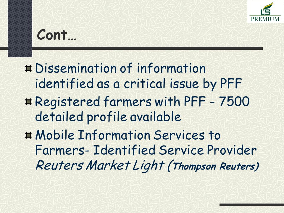 Cont… Dissemination of information identified as a critical issue by PFF Registered farmers with PFF - 7500 detailed profile available Mobile Information Services to Farmers- Identified Service Provider Reuters Market Light ( Thompson Reuters)