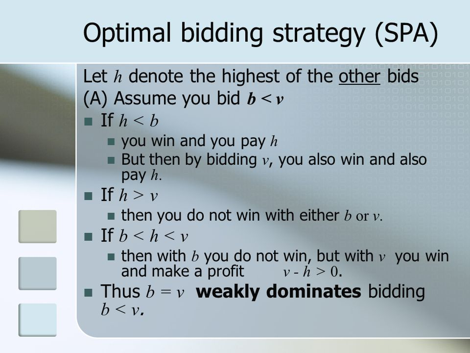 Optimal bidding strategy (SPA) Let h denote the highest of the other bids (A) Assume you bid b < v If h < b you win and you pay h But then by bidding v, you also win and also pay h.