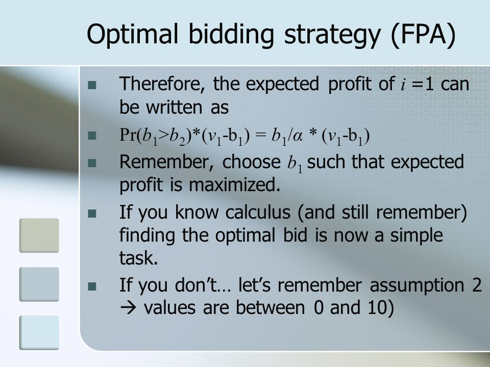 Optimal bidding strategy (FPA) Therefore, the expected profit of i =1 can be written as Pr(b 1 >b 2 )*(v 1 -b 1 ) = b 1 /α * (v 1 -b 1 ) Remember, choose b 1 such that expected profit is maximized.