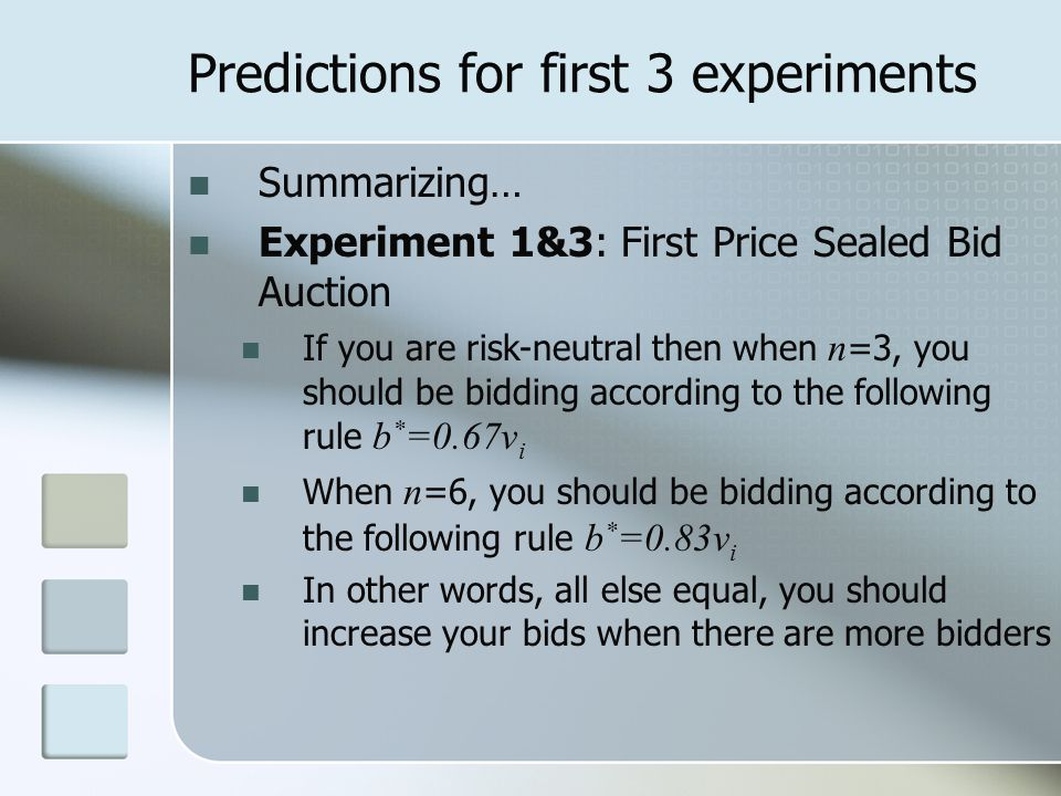 Predictions for first 3 experiments Summarizing… Experiment 1&3: First Price Sealed Bid Auction If you are risk-neutral then when n =3, you should be bidding according to the following rule b * =0.67v i When n =6, you should be bidding according to the following rule b * =0.83v i In other words, all else equal, you should increase your bids when there are more bidders