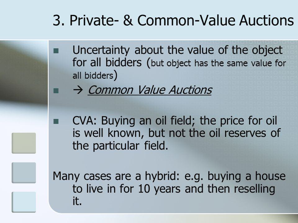 3. Private- & Common-Value Auctions Uncertainty about the value of the object for all bidders ( but object has the same value for all bidders )  Comm