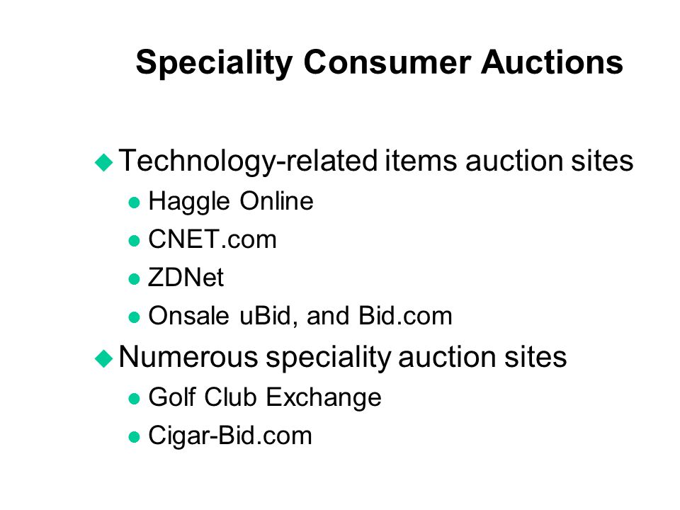 Speciality Consumer Auctions u Technology-related items auction sites l Haggle Online l CNET.com l ZDNet l Onsale uBid, and Bid.com u Numerous special