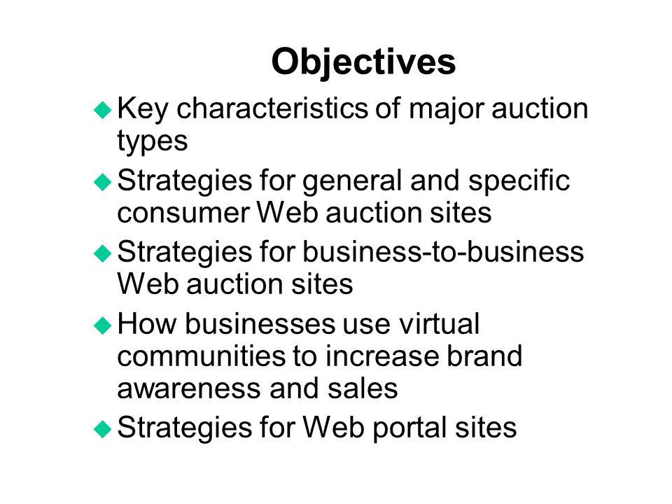 Objectives u Key characteristics of major auction types u Strategies for general and specific consumer Web auction sites u Strategies for business-to-