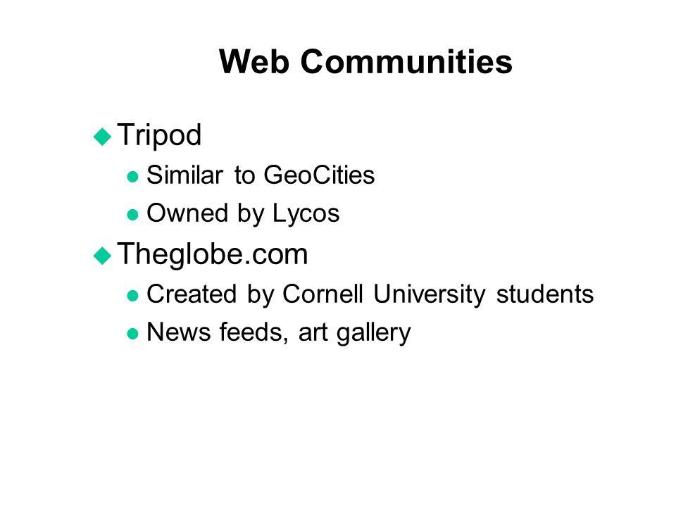 Web Communities u Tripod l Similar to GeoCities l Owned by Lycos u Theglobe.com l Created by Cornell University students l News feeds, art gallery