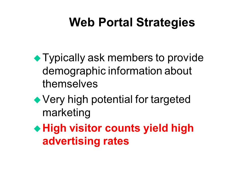 Web Portal Strategies u Typically ask members to provide demographic information about themselves u Very high potential for targeted marketing u High