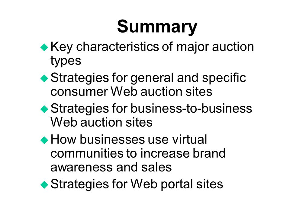 Summary u Key characteristics of major auction types u Strategies for general and specific consumer Web auction sites u Strategies for business-to-bus