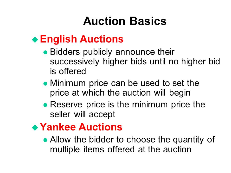 Auction Basics u English Auctions l Bidders publicly announce their successively higher bids until no higher bid is offered l Minimum price can be use