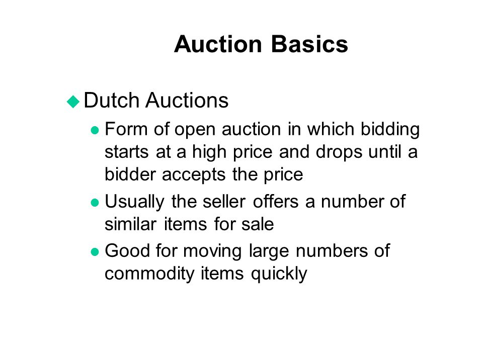 Auction Basics u Dutch Auctions l Form of open auction in which bidding starts at a high price and drops until a bidder accepts the price l Usually th
