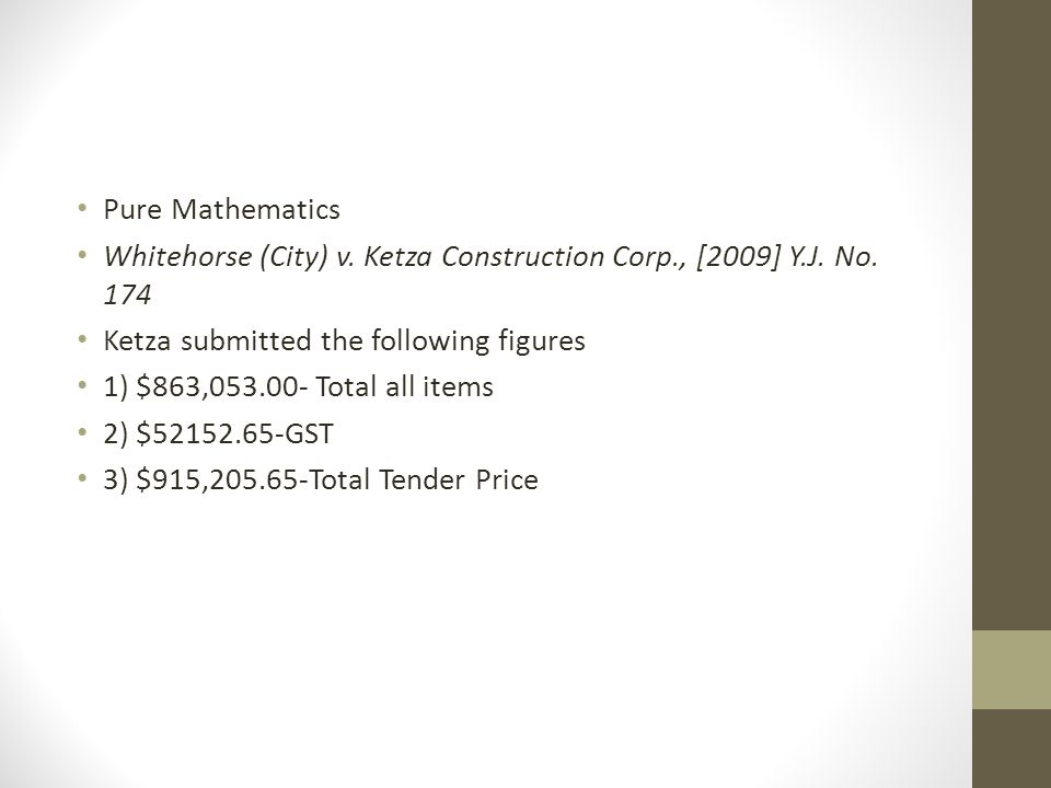 Pure Mathematics Whitehorse (City) v. Ketza Construction Corp., [2009] Y.J. No. 174 Ketza submitted the following figures 1) $863,053.00- Total all it