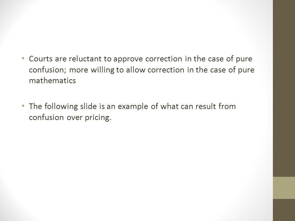 Courts are reluctant to approve correction in the case of pure confusion; more willing to allow correction in the case of pure mathematics The following slide is an example of what can result from confusion over pricing.