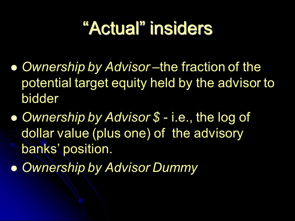 Actual insiders Ownership by Advisor –the fraction of the potential target equity held by the advisor to bidder Ownership by Advisor $ - i.e., the log of dollar value (plus one) of the advisory banks' position.