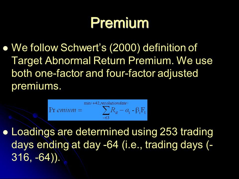 Premium We follow Schwert's (2000) definition of Target Abnormal Return Premium. We use both one-factor and four-factor adjusted premiums. Loadings ar
