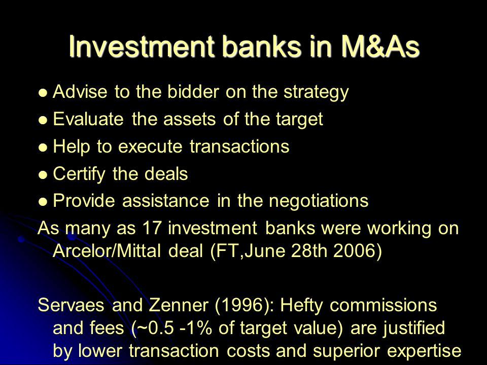 Investment banks in M&As Advise to the bidder on the strategy Evaluate the assets of the target Help to execute transactions Certify the deals Provide assistance in the negotiations As many as 17 investment banks were working on Arcelor/Mittal deal (FT,June 28th 2006) Servaes and Zenner (1996): Hefty commissions and fees (~0.5 -1% of target value) are justified by lower transaction costs and superior expertise