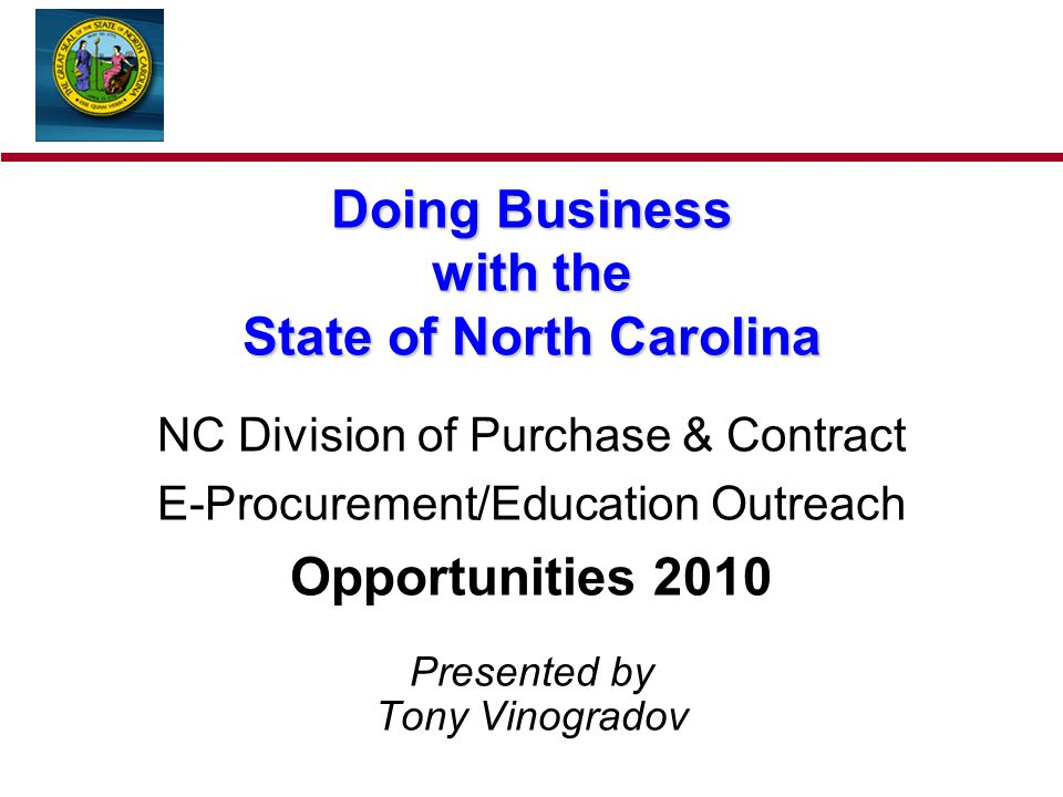 Doing Business with the State of North Carolina NC Division of Purchase & Contract E-Procurement/Education Outreach Opportunities 2010 Presented by Tony Vinogradov