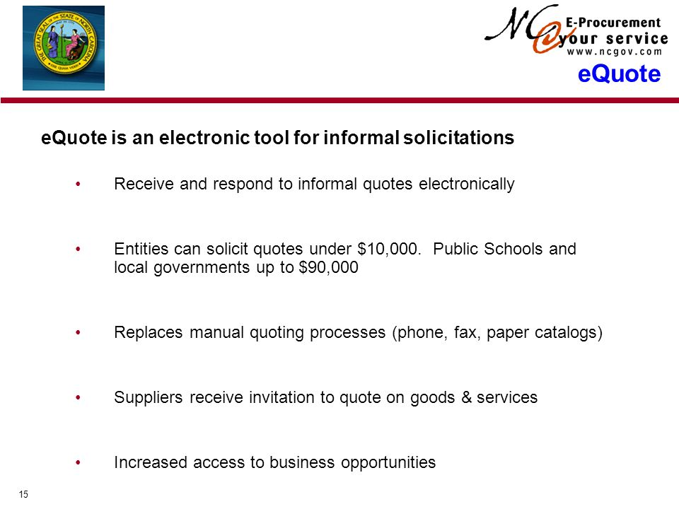 15 eQuote is an electronic tool for informal solicitations Receive and respond to informal quotes electronically Entities can solicit quotes under $10,000.