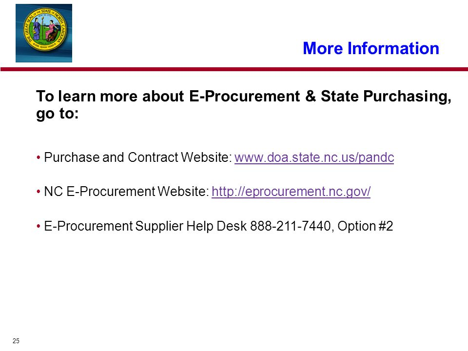 25 To learn more about E-Procurement & State Purchasing, go to: Purchase and Contract Website: www.doa.state.nc.us/pandcwww.doa.state.nc.us/pandc NC E-Procurement Website: http://eprocurement.nc.gov/http://eprocurement.nc.gov/ E-Procurement Supplier Help Desk 888-211-7440, Option #2 More Information