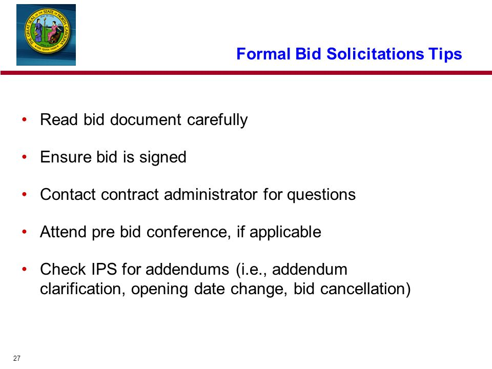 27 Formal Bid Solicitations Tips Read bid document carefully Ensure bid is signed Contact contract administrator for questions Attend pre bid conference, if applicable Check IPS for addendums (i.e., addendum clarification, opening date change, bid cancellation)