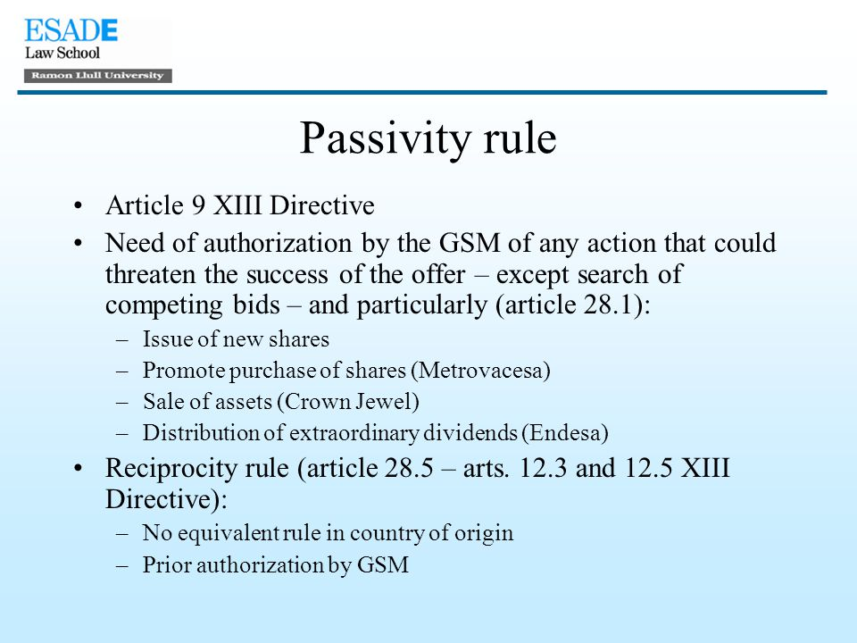 Passivity rule Article 9 XIII Directive Need of authorization by the GSM of any action that could threaten the success of the offer – except search of competing bids – and particularly (article 28.1): –Issue of new shares –Promote purchase of shares (Metrovacesa) –Sale of assets (Crown Jewel) –Distribution of extraordinary dividends (Endesa) Reciprocity rule (article 28.5 – arts.