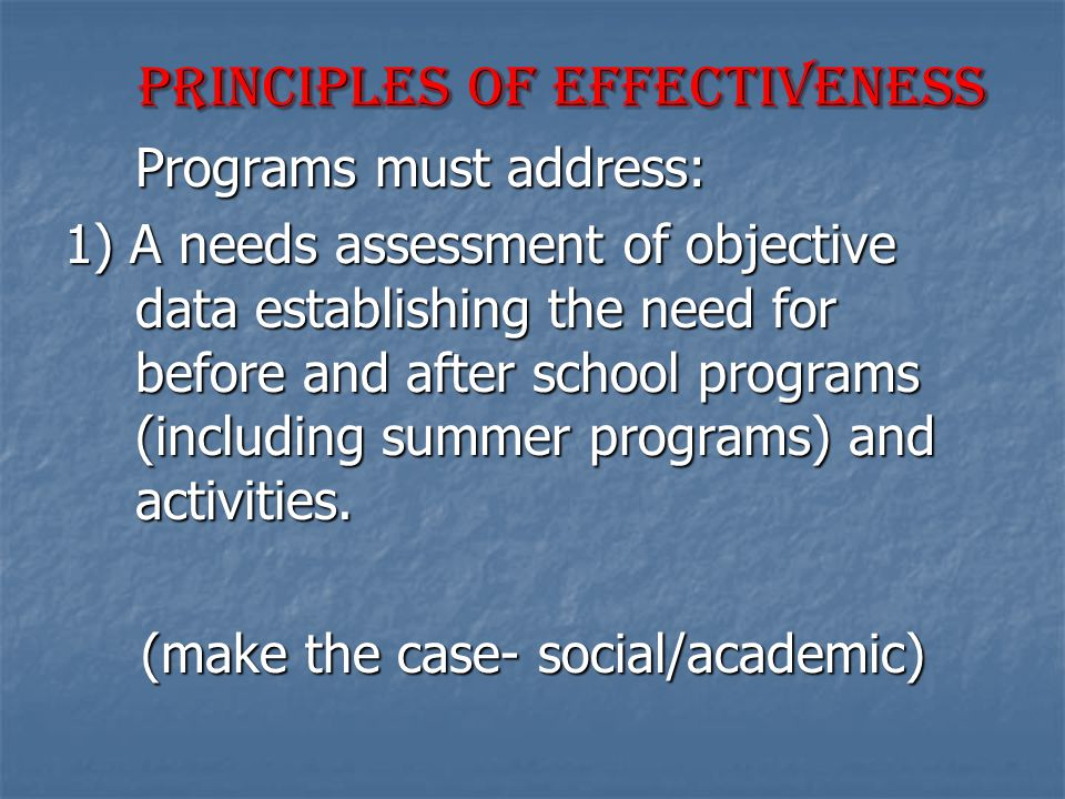 Principles of Effectiveness Principles of Effectiveness Programs must address: 1) A needs assessment of objective data establishing the need for before and after school programs (including summer programs) and activities.