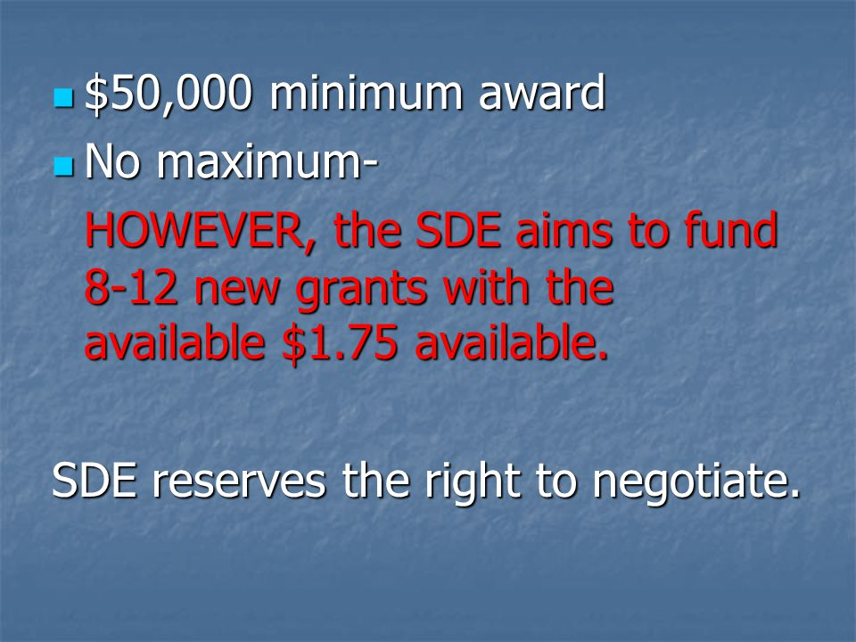 $50,000 minimum award $50,000 minimum award No maximum- No maximum- HOWEVER, the SDE aims to fund 8-12 new grants with the available $1.75 available.