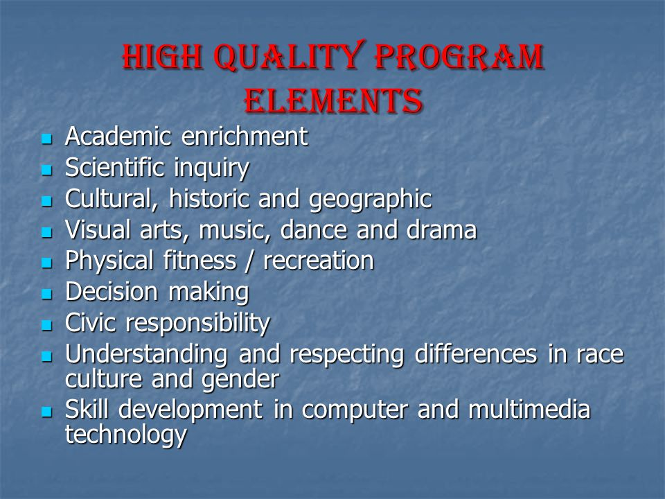 High Quality Program Elements Academic enrichment Academic enrichment Scientific inquiry Scientific inquiry Cultural, historic and geographic Cultural, historic and geographic Visual arts, music, dance and drama Visual arts, music, dance and drama Physical fitness / recreation Physical fitness / recreation Decision making Decision making Civic responsibility Civic responsibility Understanding and respecting differences in race culture and gender Understanding and respecting differences in race culture and gender Skill development in computer and multimedia technology Skill development in computer and multimedia technology