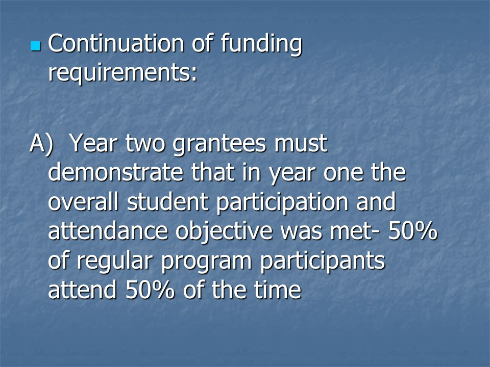 Continuation of funding requirements: Continuation of funding requirements: A) Year two grantees must demonstrate that in year one the overall student participation and attendance objective was met- 50% of regular program participants attend 50% of the time