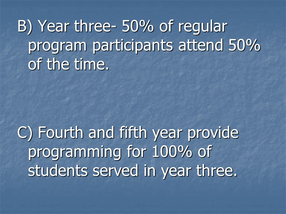 B) Year three- 50% of regular program participants attend 50% of the time. C) Fourth and fifth year provide programming for 100% of students served in