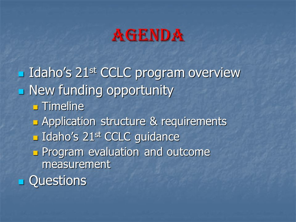 Agenda Idaho's 21 st CCLC program overview Idaho's 21 st CCLC program overview New funding opportunity New funding opportunity Timeline Timeline Application structure & requirements Application structure & requirements Idaho's 21 st CCLC guidance Idaho's 21 st CCLC guidance Program evaluation and outcome measurement Program evaluation and outcome measurement Questions Questions