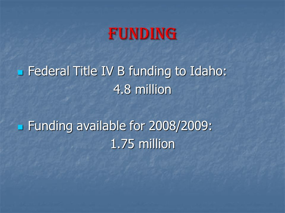 Funding Federal Title IV B funding to Idaho: Federal Title IV B funding to Idaho: 4.8 million Funding available for 2008/2009: Funding available for 2008/2009: 1.75 million